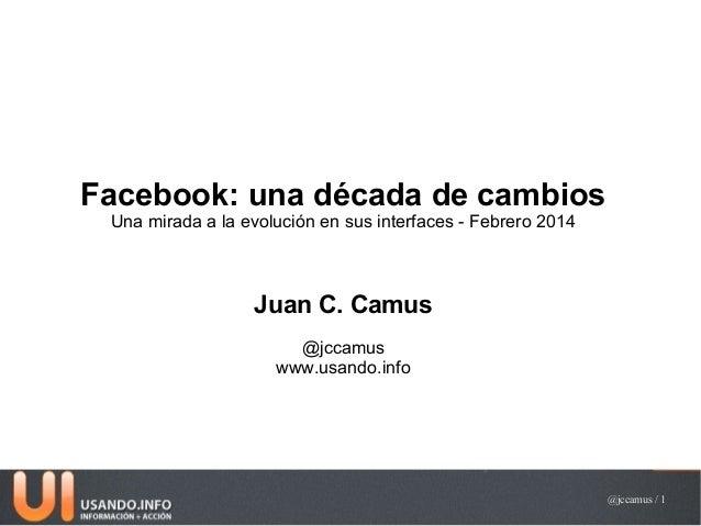 Facebook: una década de cambios Una mirada a la evolución en sus interfaces - Febrero 2014  Juan C. Camus @jccamus www.usa...