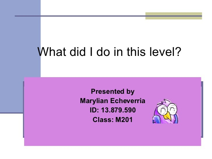 What did I do in this level? Presented by Marylian Echeverria ID: 13.879.590 Class: M201