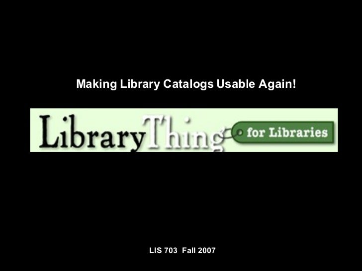 LIS 703  Fall 2007 Making Library Catalogs Usable Again!