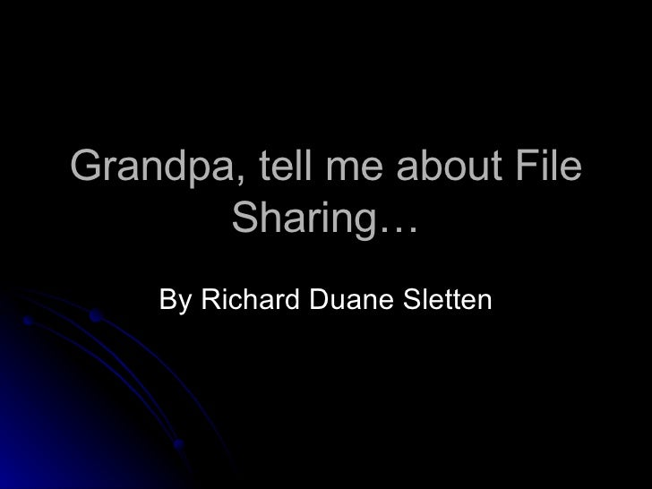 Grandpa, tell me about File Sharing… By Richard Duane Sletten