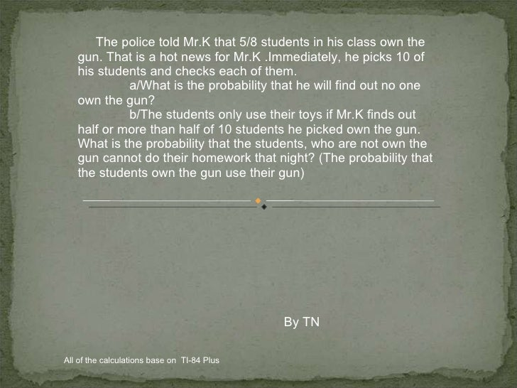 The police told Mr.K that 5/8 students in his class own the gun. That is a hot news for Mr.K .Immediately, he picks 10 of ...