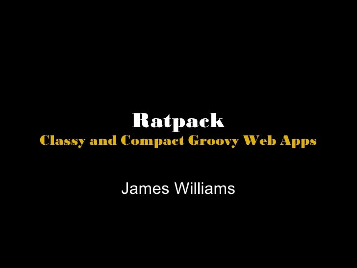 Ratpack Classy and Compact Groovy Web Apps James Williams