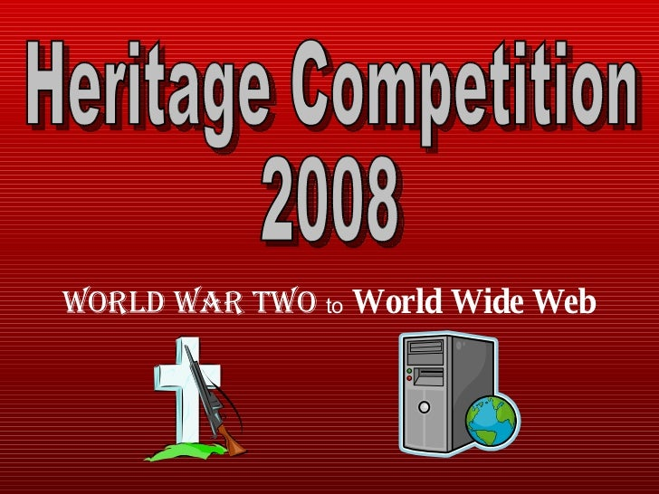 World War Two   to   World Wide Web Heritage Competition  2008