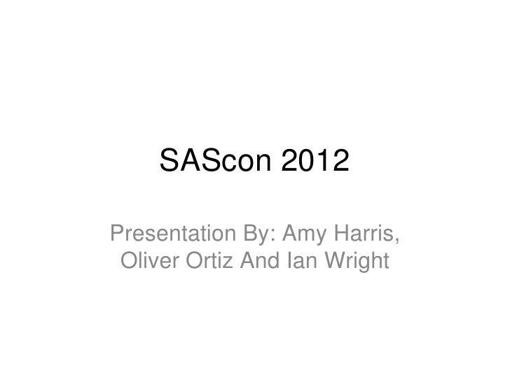 SAScon 2012Presentation By: Amy Harris, Oliver Ortiz And Ian Wright