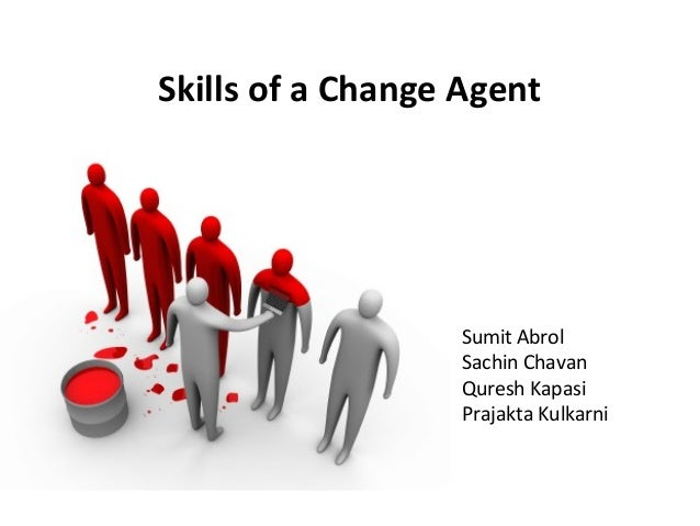 change agent skills essay Managing change: the role of the change agent develop the needed skills to oversee change a change agent is anyone who has the skill and power to guide and.