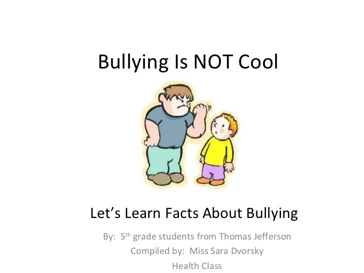 Bullying Is NOT CoolLet's Learn Facts About Bullying By: 5th grade students from Thomas Jefferson        Compiled by: Miss...