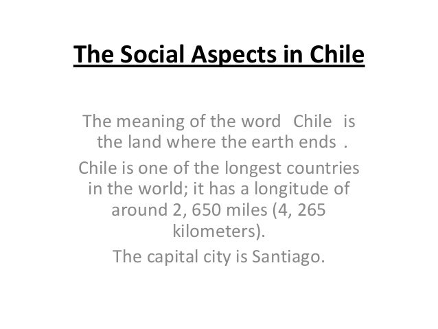 The Social Aspects in ChileThe meaning of the word Chile isthe land where the earth ends .Chile is one of the longest coun...