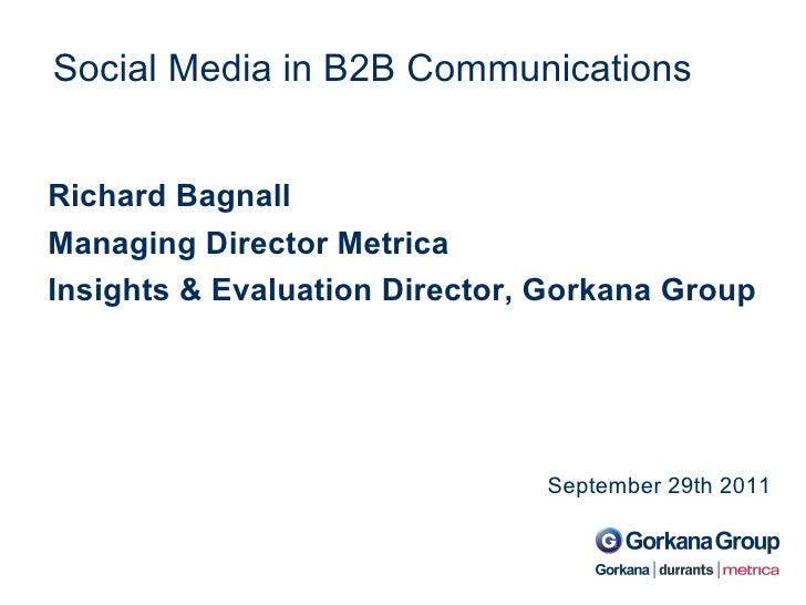 Social Media in B2B Communications September 29th 2011 Richard Bagnall Managing Director Metrica Insights & Evaluation Dir...