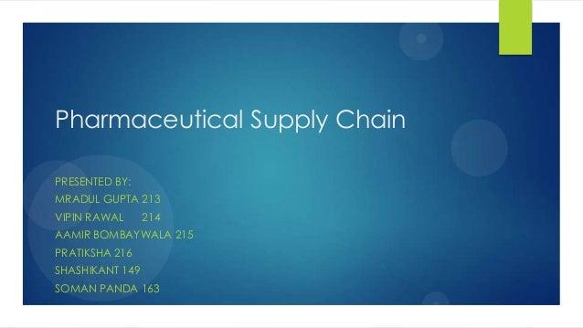 Pharmaceutical Supply Chain PRESENTED BY: MRADUL GUPTA 213 VIPIN RAWAL 214 AAMIR BOMBAYWALA 215 PRATIKSHA 216 SHASHIKANT 1...