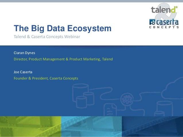 The Big Data EcosystemTalend & Caserta Concepts WebinarCiaran DynesDirector, Product Management & Product Marketing, Talen...