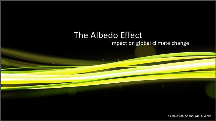 The Albedo Effect Impact on global climate change Taslim. Asiah, Shifah, Muid, Walid