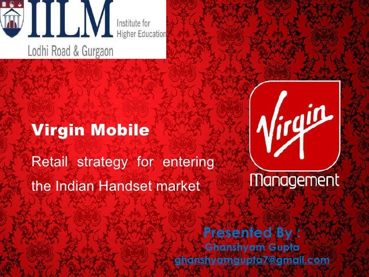 Virgin Mobile Retail strategy for entering the Indian Handset market Presented By : Ghanshyam Gupta [email_address]