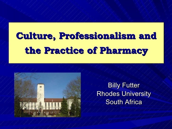 Culture, Professionalism and  the Practice of Pharmacy                      Billy Futter                 Rhodes University...