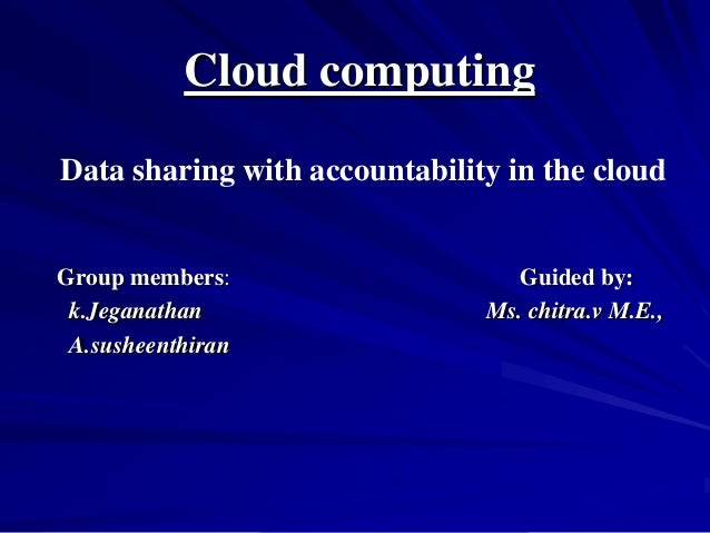 Cloud computingData sharing with accountability in the cloudGroup members:                    Guided by: k.Jeganathan     ...