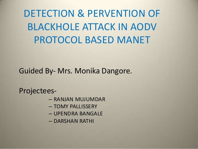 DETECTION & PERVENTION OF BLACKHOLE ATTACK IN AODV PROTOCOL BASED MANET Guided By- Mrs. Monika Dangore. Projectees- – RANJ...