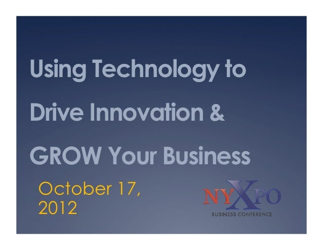 Using Technology toDrive Innovation &GROW Your BusinessOctober 17,2012