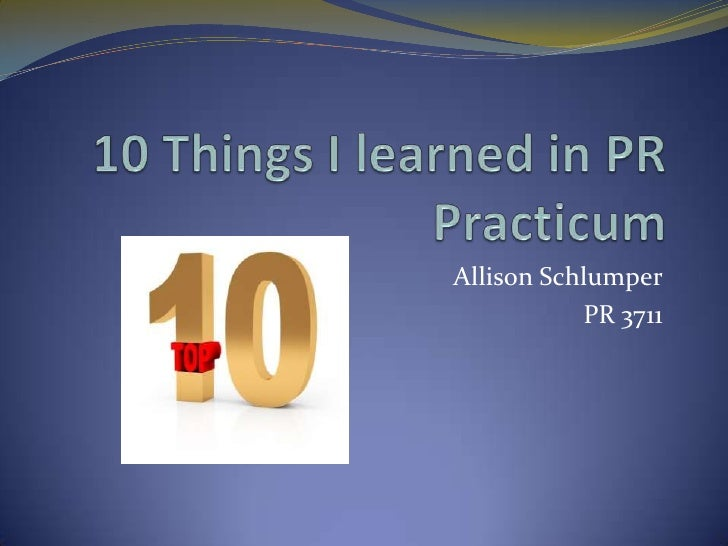 10 Things I learned in PR Practicum<br />Allison Schlumper<br />PR 3711<br />