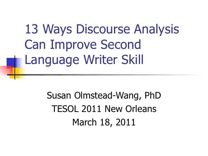 13 Ways Discourse Analysis Can Improve Second Language Writer Skill Susan Olmstead-Wang, PhD TESOL 2011 New Orleans March ...
