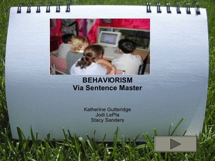 BEHAVIORISM Via Sentence Master Katherine Gutteridge Jodi LePla Stacy Sanders