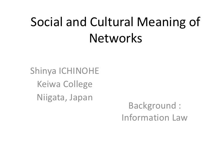 Social and Cultural Meaning of           NetworksShinya ICHINOHE Keiwa College Niigata, Japan                    Backgroun...