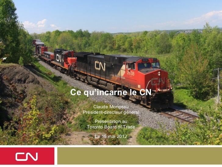 Ce qu'incarne le CN       Claude Mongeau  Président-directeur général      Présentation au   Toronto Board of Trade       ...
