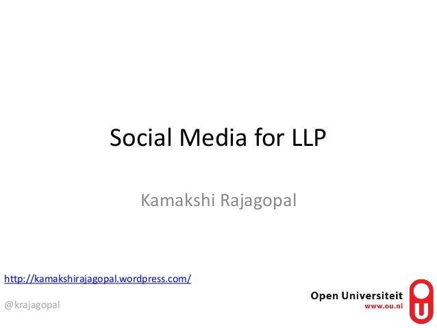 Social Media for LLP Kamakshi Rajagopal http://kamakshirajagopal.wordpress.com/ @krajagopal