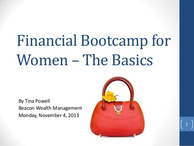 Financial Bootcamp for Women – The Basics By Tina Powell Beacon Wealth Management Monday, November 4, 2013 1