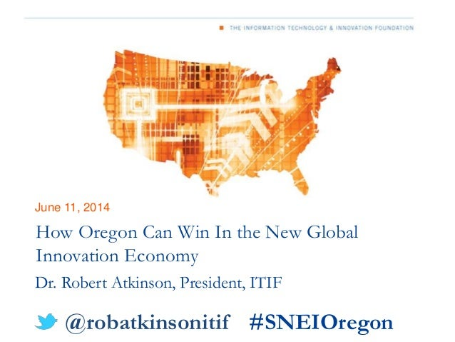 June 11, 2014 How Oregon Can Win In the New Global Innovation Economy Dr. Robert Atkinson, President, ITIF @robatkinsoniti...