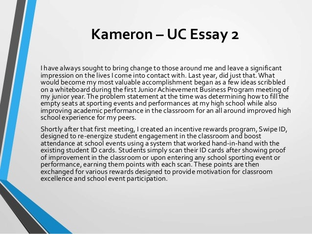 uc essay help Maybe you have already been involved in a pre-college program at a particular uc campus–a creative writing program for high school students, for example– and formed meaningful connections with faculty members in the process mentioning details like this can help demonstrate you want to be part of the.