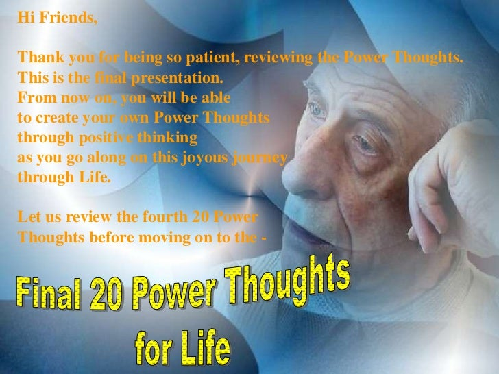 Hi Friends,Thank you for being so patient, reviewing the Power Thoughts.This is the final presentation.From now on, you wi...