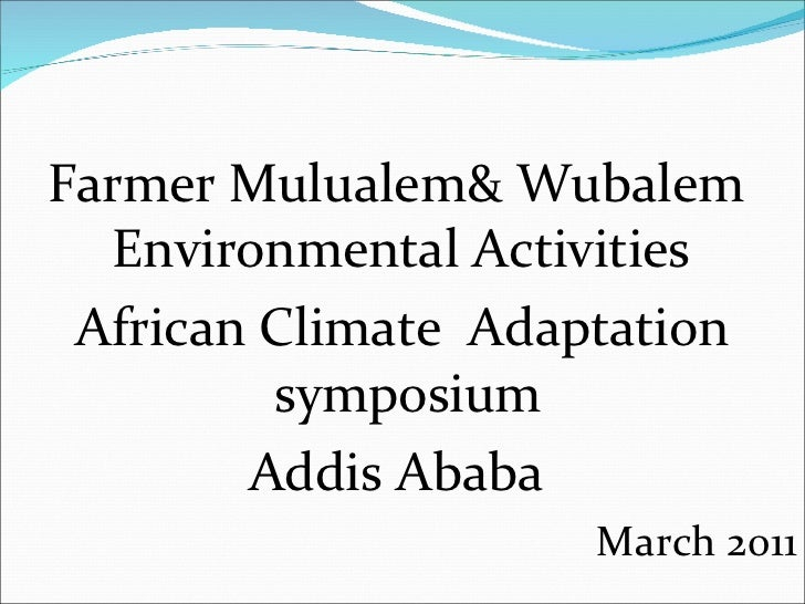 <ul><li>Farmer Mulualem& Wubalem  Environmental Activities  </li></ul><ul><li>African Climate  Adaptation symposium  </li>...
