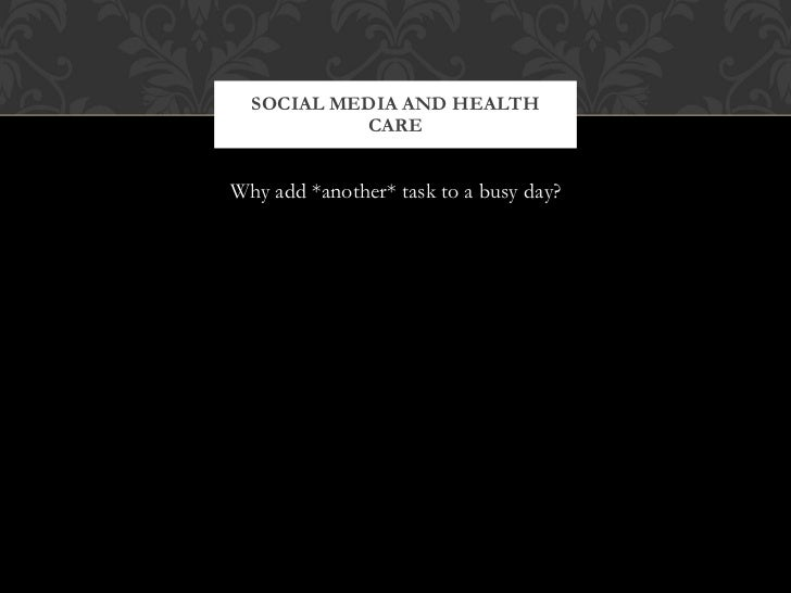 <ul><li>Why add *another* task to a busy day? </li></ul>SOCIAL MEDIA AND HEALTH CARE