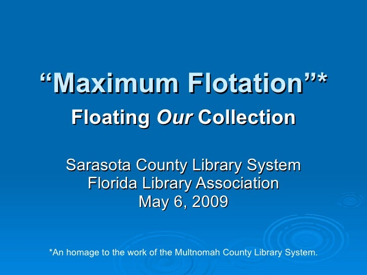 """"""" Maximum Flotation""""* Floating  Our  Collection Sarasota County Library System Florida Library Association May 6, 2009 *An..."""