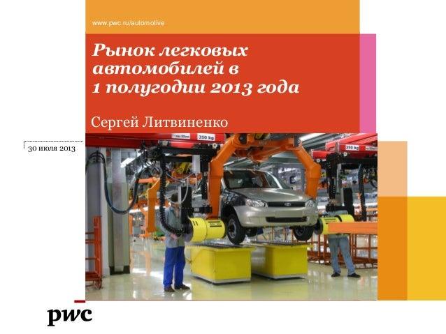 Рынок легковых автомобилей в 1 полугодии 2013 года www.pwc.ru/automotive Сергей Литвиненко 30 июля 2013