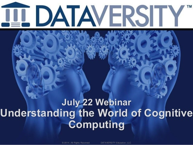July 22 Webinar Understanding the World of Cognitive Computing © 2014 | All Rights Reserved DATAVERSITY Education, LLC