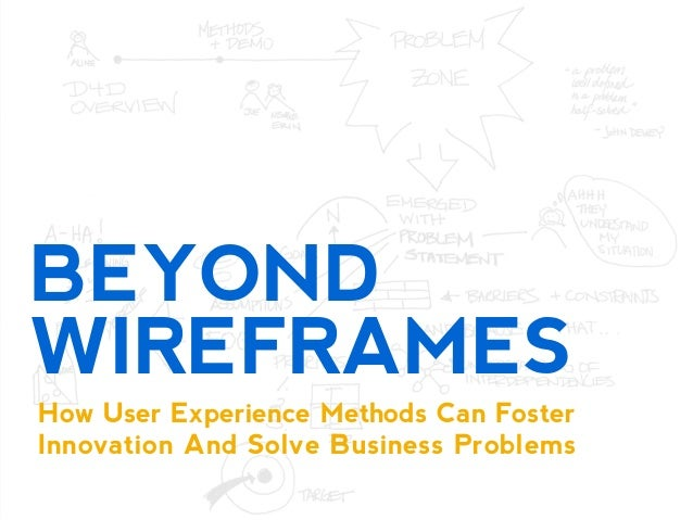 BEYOND WIREFRAMES How User Experience Methods Can Foster Innovation And Solve Business Problems