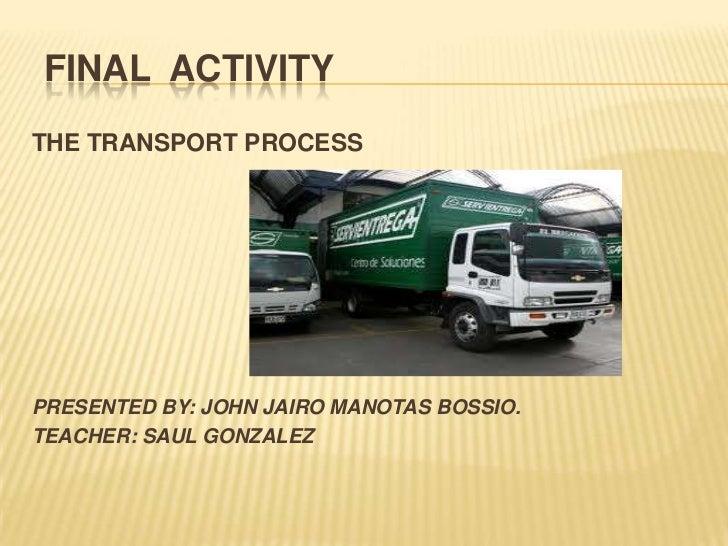 FINAL ACTIVITYTHE TRANSPORT PROCESSPRESENTED BY: JOHN JAIRO MANOTAS BOSSIO.TEACHER: SAUL GONZALEZ