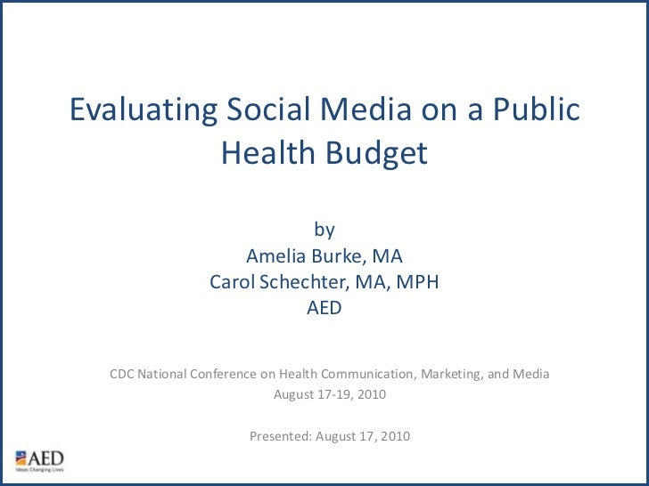 Evaluating Social Media on a Public Health BudgetbyAmelia Burke, MACarol Schechter, MA, MPHAED<br />CDC National Conferenc...