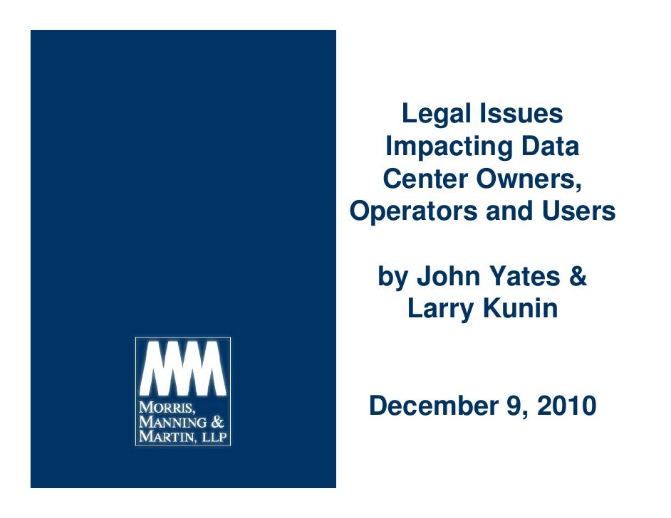 Legal Issues  Impacting Data  Center Owners,Operators and Users  by John Yates &    Larry Kunin December 9, 2010