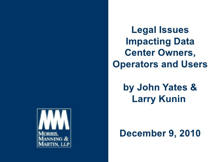 Legal Issues Impacting Data Center Owners, Operators and Users by John Yates & Larry Kunin  December 9, 2010