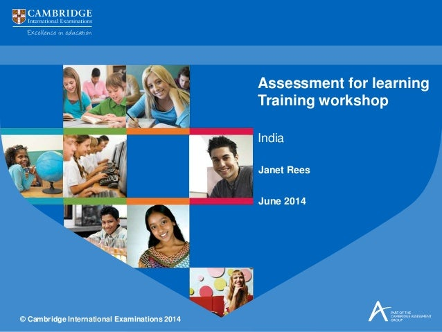 © Cambridge International Examinations 2014 Janet Rees June 2014 India Assessment for learning Training workshop