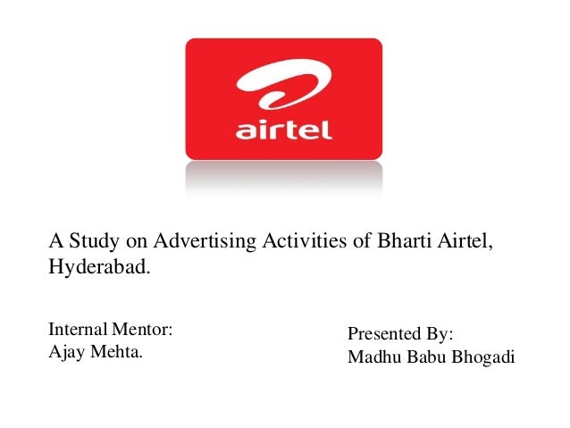 A Study on Advertising Activities of Bharti Airtel, Hyderabad. Internal Mentor: Ajay Mehta. Presented By: Madhu Babu Bhoga...
