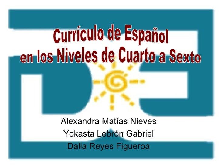 Alexandra Matías Nieves Yokasta Lebrón Gabriel Dalia Reyes Figueroa Currículo de Español  en los Niveles de Cuarto a Sexto