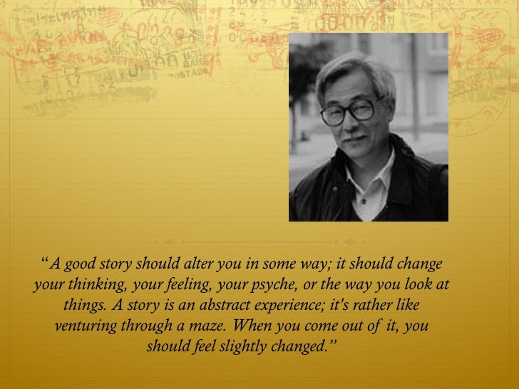 """""""A good story should alter you in some way; it should changeyour thinking, your feeling, your psyche, or the way you look ..."""