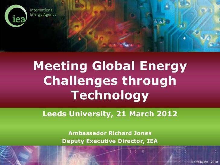 Meeting Global Energy Challenges through     Technology Leeds University, 21 March 2012      Ambassador Richard Jones     ...