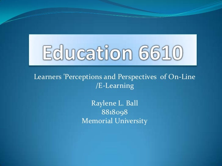 Learners Perceptions and Perspectives of On-Line                   /E-Learning                Raylene L. Ball             ...