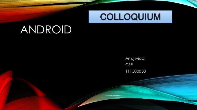 COLLOQUIUM  ANDROID Anuj Modi CSE 111500030