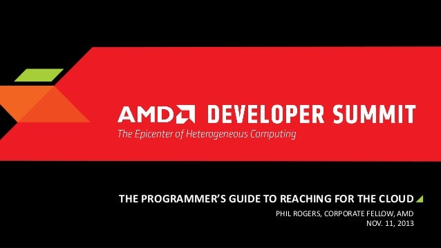 THE PROGRAMMER'S GUIDE TO REACHING FOR THE CLOUD PHIL ROGERS, CORPORATE FELLOW, AMD NOV. 11, 2013