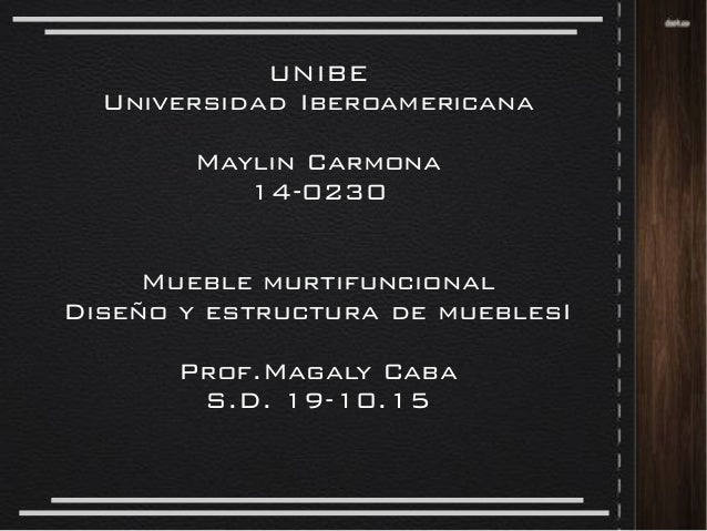 UNIBE Universidad Iberoamericana Maylin Carmona 14-0230 Mueble murtifuncional Diseño y estructura de mueblesI Prof.Magaly ...