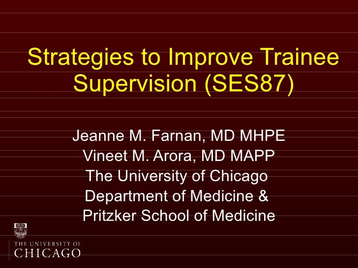 Strategies to Improve Trainee Supervision (SES87) Jeanne M. Farnan, MD MHPE Vineet M. Arora, MD MAPP The University of Chi...